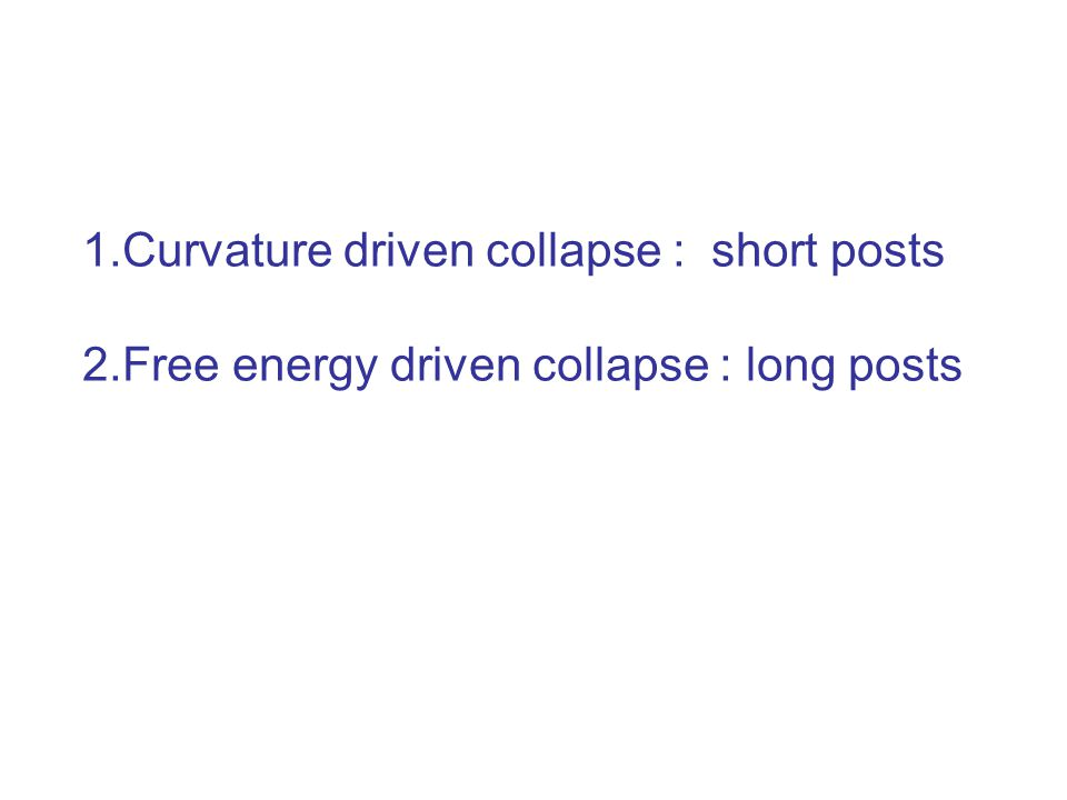 1.Curvature driven collapse : short posts 2.Free energy driven collapse : long posts