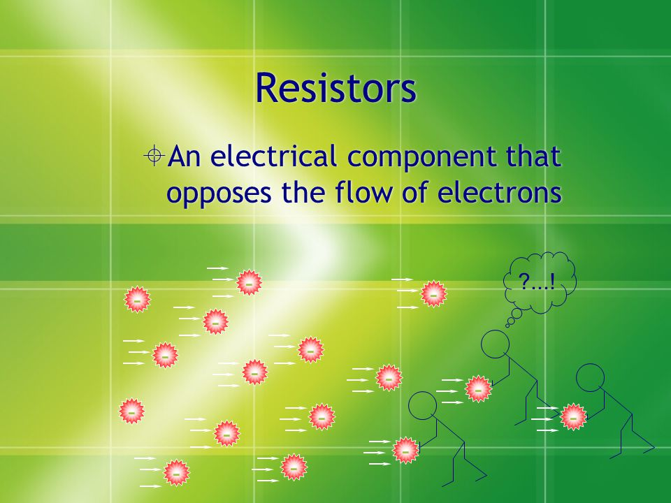  An electrical component that opposes the flow of electrons - - - - - - - - ...! - - - - - - - -