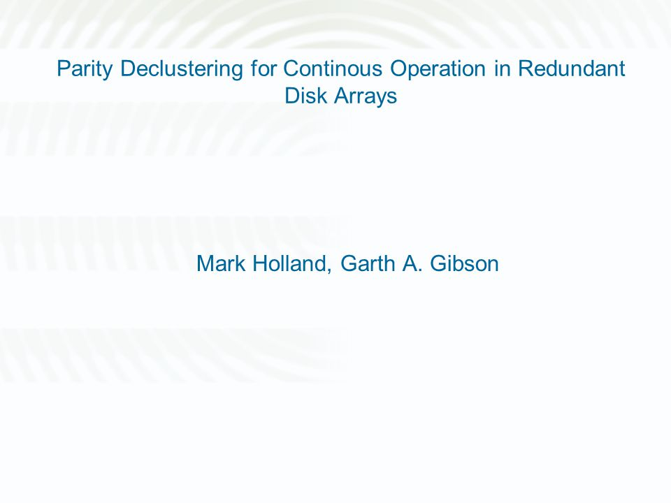 Parity Declustering for Continous Operation in Redundant Disk Arrays Mark Holland, Garth A. Gibson