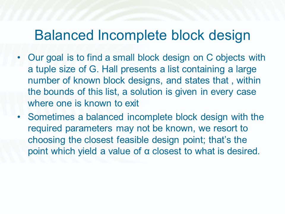 Balanced Incomplete block design Our goal is to find a small block design on C objects with a tuple size of G. Hall presents a list containing a large