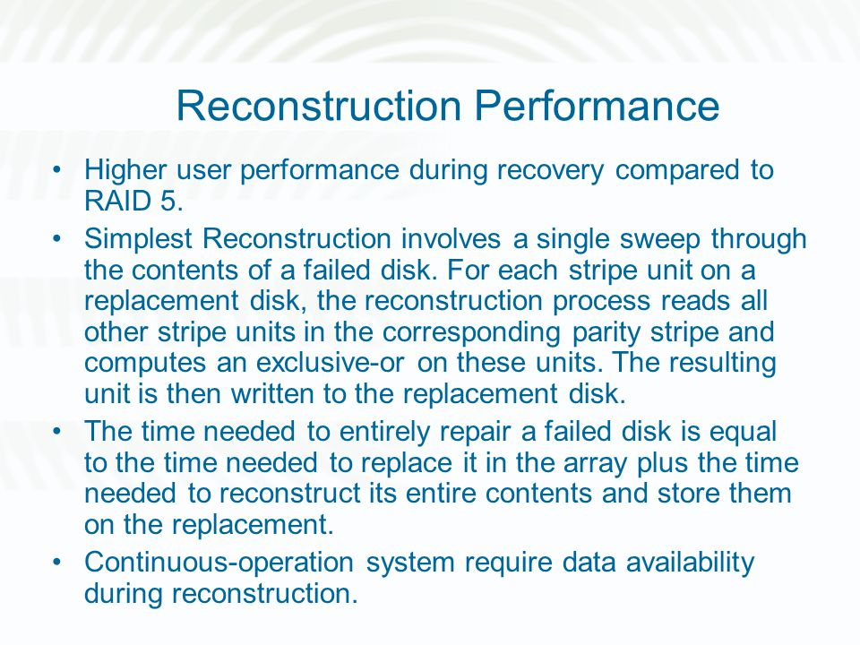 Reconstruction Performance Higher user performance during recovery compared to RAID 5. Simplest Reconstruction involves a single sweep through the con