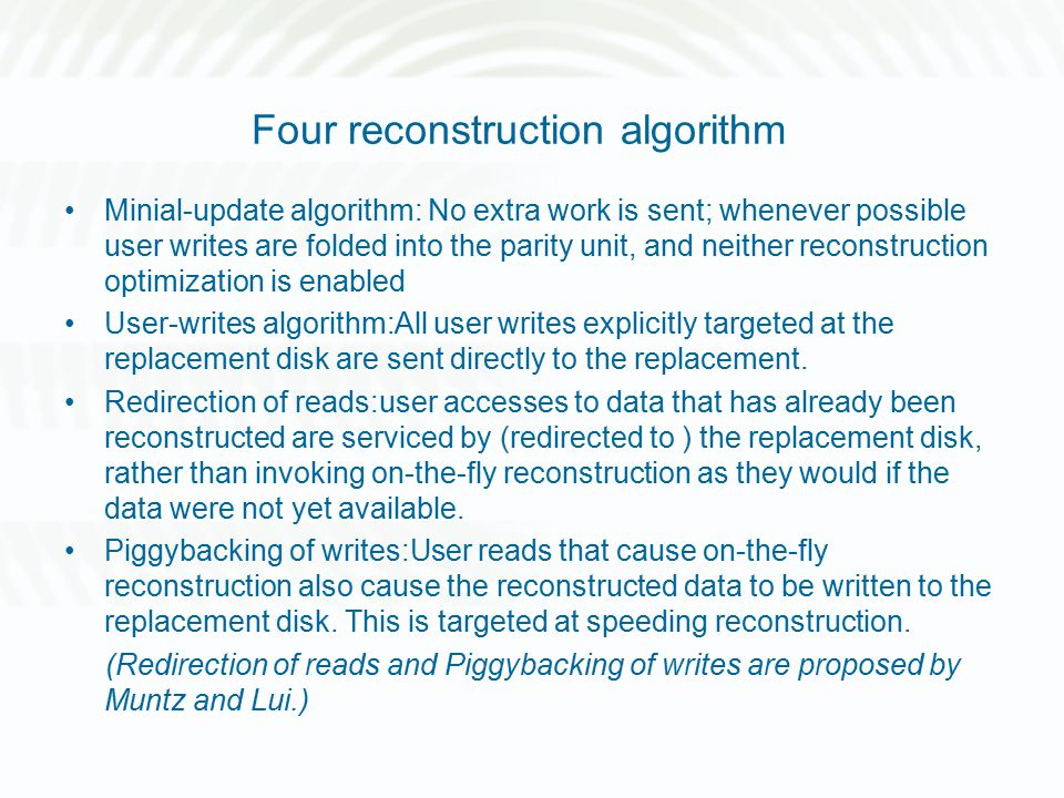 Four reconstruction algorithm Minial-update algorithm: No extra work is sent; whenever possible user writes are folded into the parity unit, and neither reconstruction optimization is enabled User-writes algorithm:All user writes explicitly targeted at the replacement disk are sent directly to the replacement.