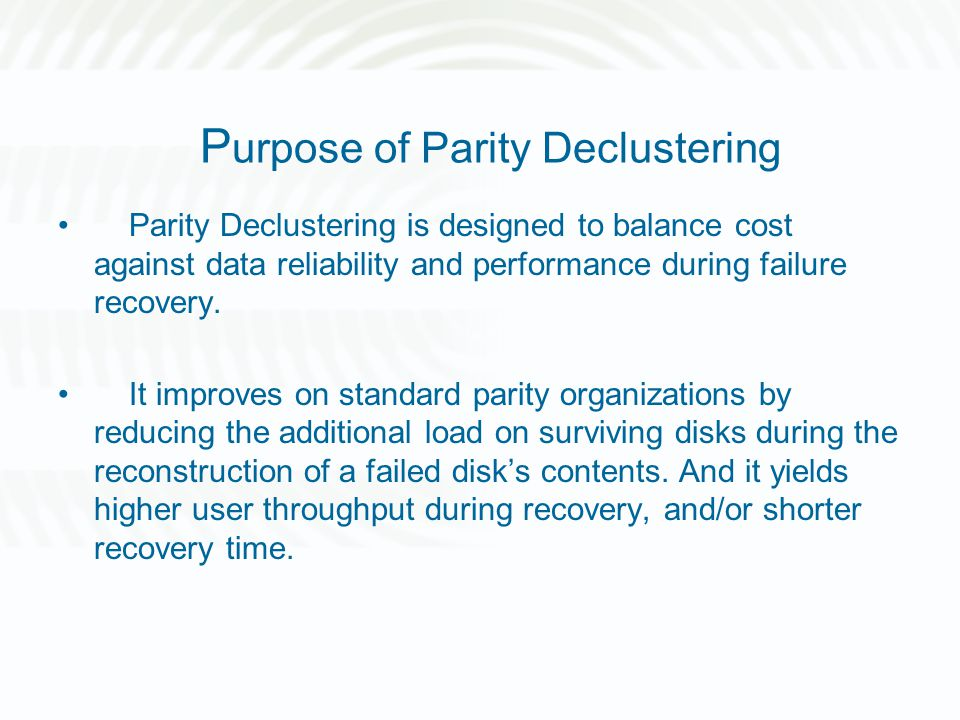 P urpose of Parity Declustering Parity Declustering is designed to balance cost against data reliability and performance during failure recovery. It i