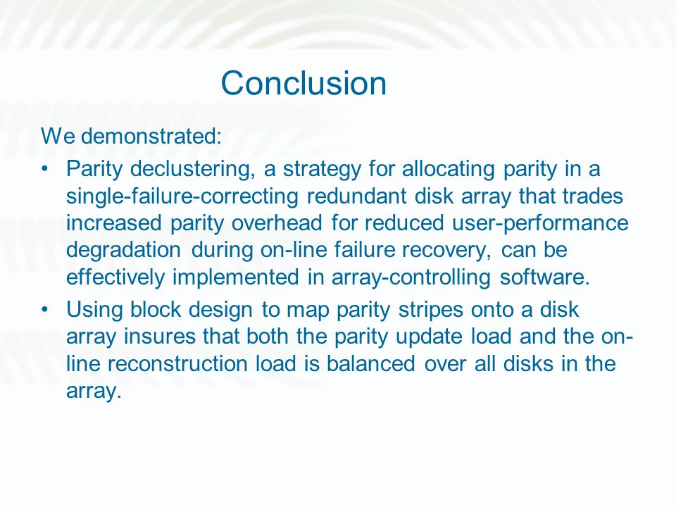 Conclusion We demonstrated: Parity declustering, a strategy for allocating parity in a single-failure-correcting redundant disk array that trades increased parity overhead for reduced user-performance degradation during on-line failure recovery, can be effectively implemented in array-controlling software.