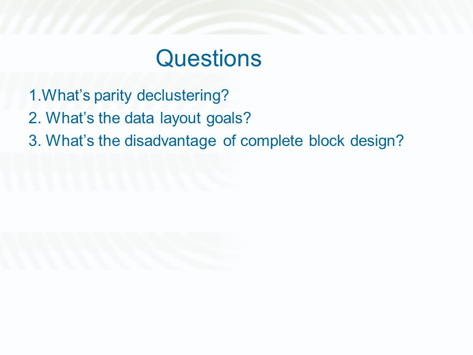 Questions 1.What's parity declustering? 2. What's the data layout goals? 3. What's the disadvantage of complete block design?