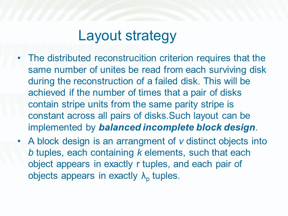 Layout strategy The distributed reconstrucition criterion requires that the same number of unites be read from each surviving disk during the reconstruction of a failed disk.