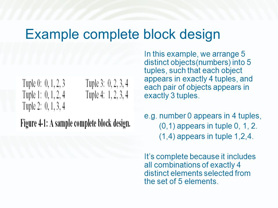 Example complete block design In this example, we arrange 5 distinct objects(numbers) into 5 tuples, such that each object appears in exactly 4 tuples, and each pair of objects appears in exactly 3 tuples.