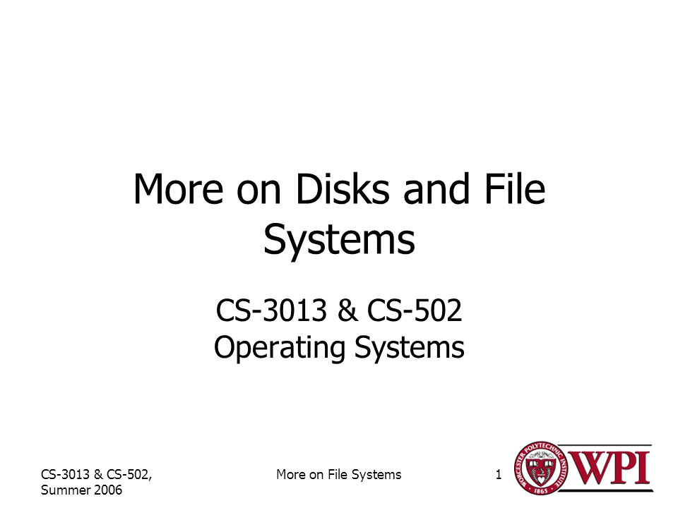 CS-3013 & CS-502, Summer 2006 More on File Systems1 More on Disks and File Systems CS-3013 & CS-502 Operating Systems