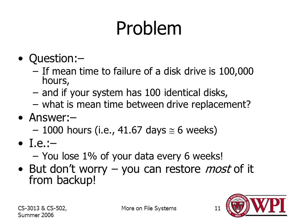 CS-3013 & CS-502, Summer 2006 More on File Systems11 Problem Question:– –If mean time to failure of a disk drive is 100,000 hours, –and if your system has 100 identical disks, –what is mean time between drive replacement.