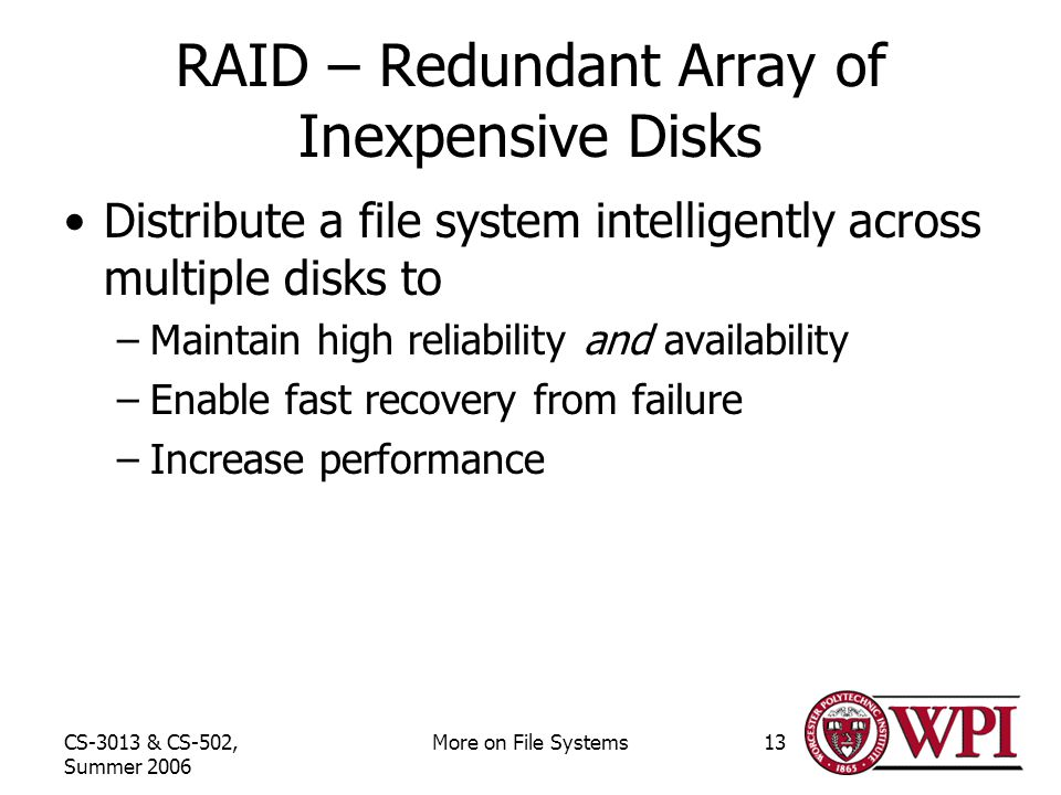 CS-3013 & CS-502, Summer 2006 More on File Systems13 RAID – Redundant Array of Inexpensive Disks Distribute a file system intelligently across multiple disks to –Maintain high reliability and availability –Enable fast recovery from failure –Increase performance