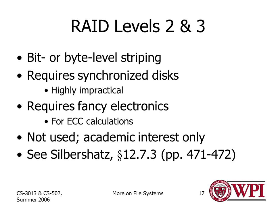 CS-3013 & CS-502, Summer 2006 More on File Systems17 RAID Levels 2 & 3 Bit- or byte-level striping Requires synchronized disks Highly impractical Requires fancy electronics For ECC calculations Not used; academic interest only See Silbershatz, §12.7.3 (pp.