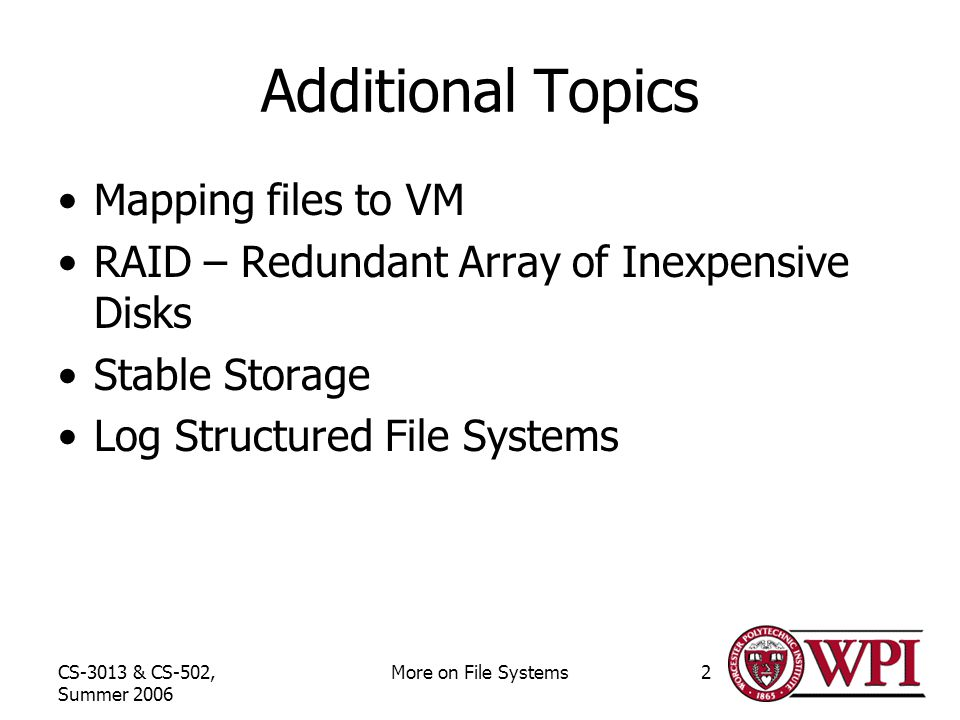 CS-3013 & CS-502, Summer 2006 More on File Systems2 Additional Topics Mapping files to VM RAID – Redundant Array of Inexpensive Disks Stable Storage Log Structured File Systems