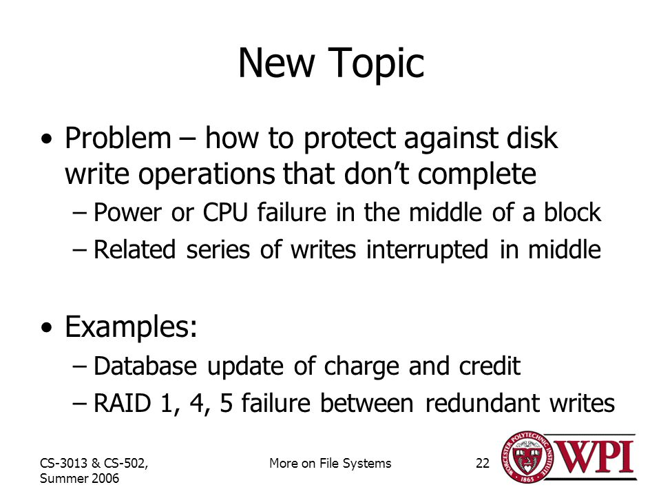 CS-3013 & CS-502, Summer 2006 More on File Systems22 New Topic Problem – how to protect against disk write operations that don't complete –Power or CPU failure in the middle of a block –Related series of writes interrupted in middle Examples: –Database update of charge and credit –RAID 1, 4, 5 failure between redundant writes