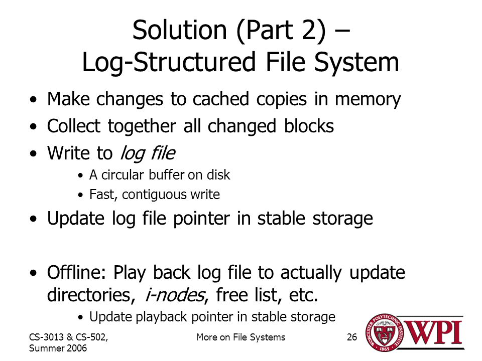 CS-3013 & CS-502, Summer 2006 More on File Systems26 Solution (Part 2) – Log-Structured File System Make changes to cached copies in memory Collect together all changed blocks Write to log file A circular buffer on disk Fast, contiguous write Update log file pointer in stable storage Offline: Play back log file to actually update directories, i-nodes, free list, etc.