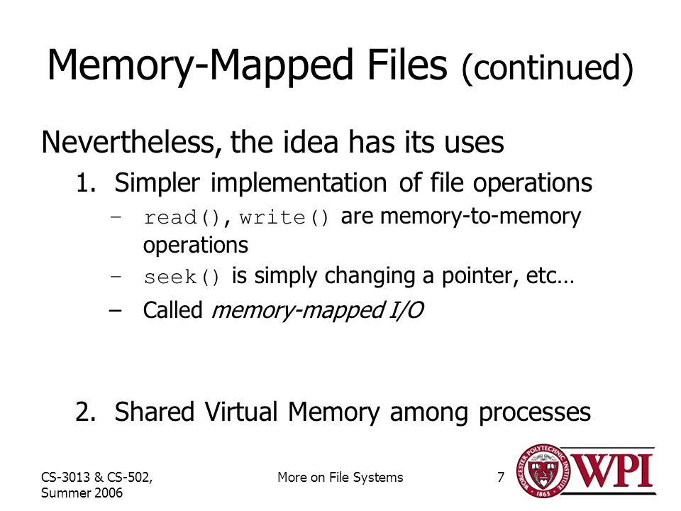 CS-3013 & CS-502, Summer 2006 More on File Systems7 Memory-Mapped Files (continued) Nevertheless, the idea has its uses 1.Simpler implementation of file operations –read(), write() are memory-to-memory operations –seek() is simply changing a pointer, etc… –Called memory-mapped I/O 2.Shared Virtual Memory among processes