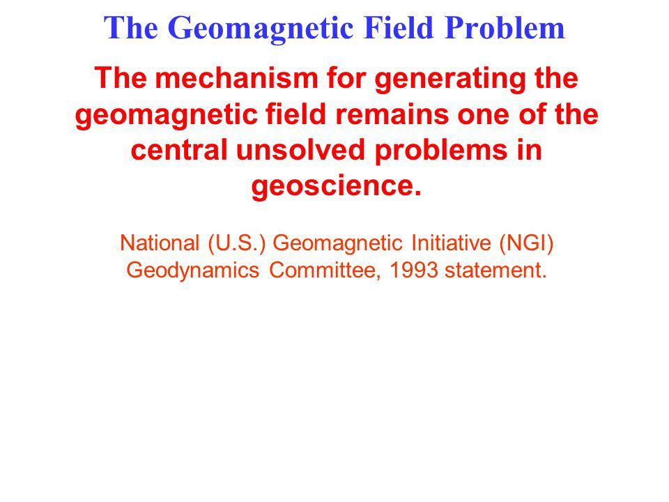 The Geomagnetic Field Problem The mechanism for generating the geomagnetic field remains one of the central unsolved problems in geoscience.