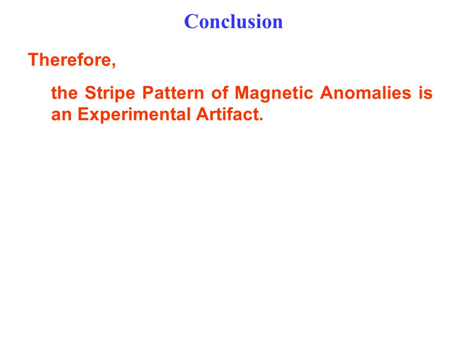 Conclusion Therefore, the Stripe Pattern of Magnetic Anomalies is an Experimental Artifact.
