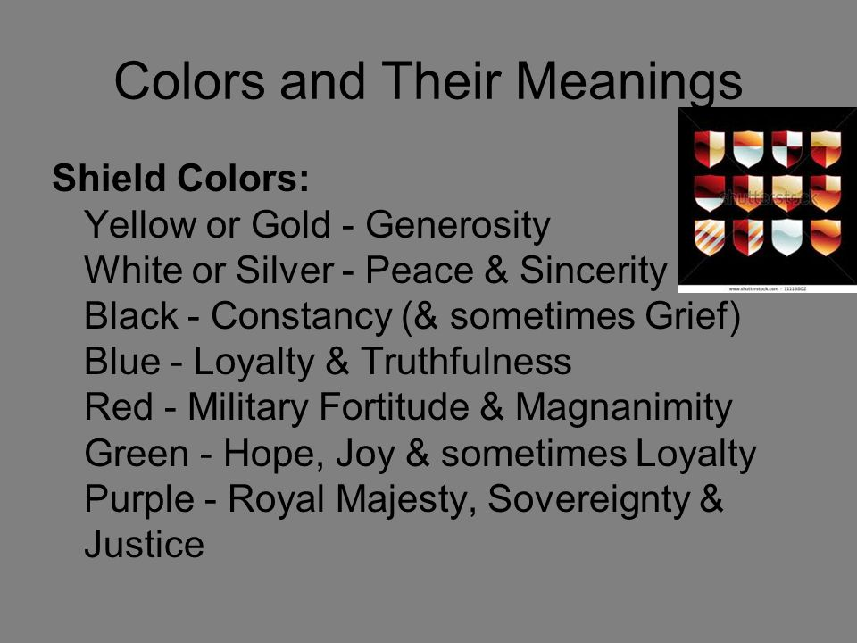 Colors and Their Meanings Shield Colors: Yellow or Gold - Generosity White or Silver - Peace & Sincerity Black - Constancy (& sometimes Grief) Blue - Loyalty & Truthfulness Red - Military Fortitude & Magnanimity Green - Hope, Joy & sometimes Loyalty Purple - Royal Majesty, Sovereignty & Justice