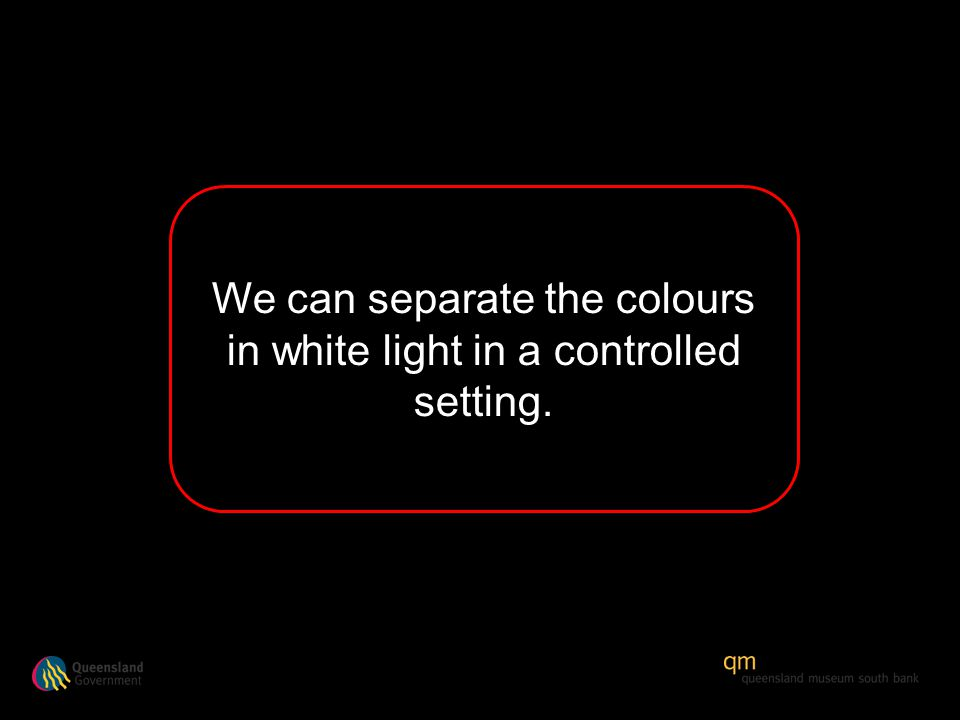 We can separate the colours in white light in a controlled setting.