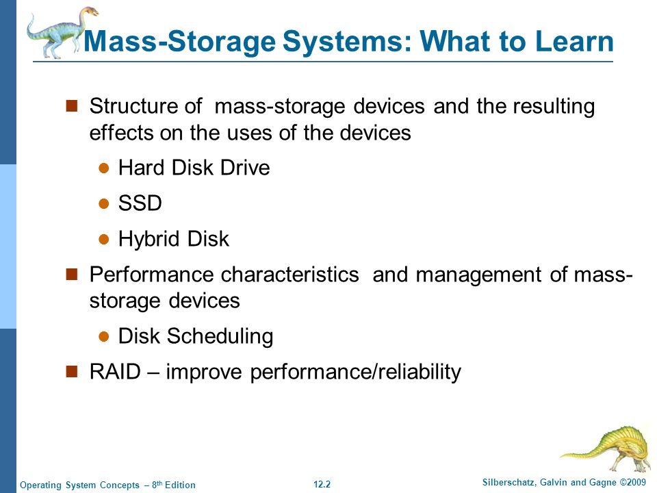 12.2 Silberschatz, Galvin and Gagne ©2009 Operating System Concepts – 8 th Edition Mass-Storage Systems: What to Learn Structure of mass-storage devices and the resulting effects on the uses of the devices Hard Disk Drive SSD Hybrid Disk Performance characteristics and management of mass- storage devices Disk Scheduling RAID – improve performance/reliability