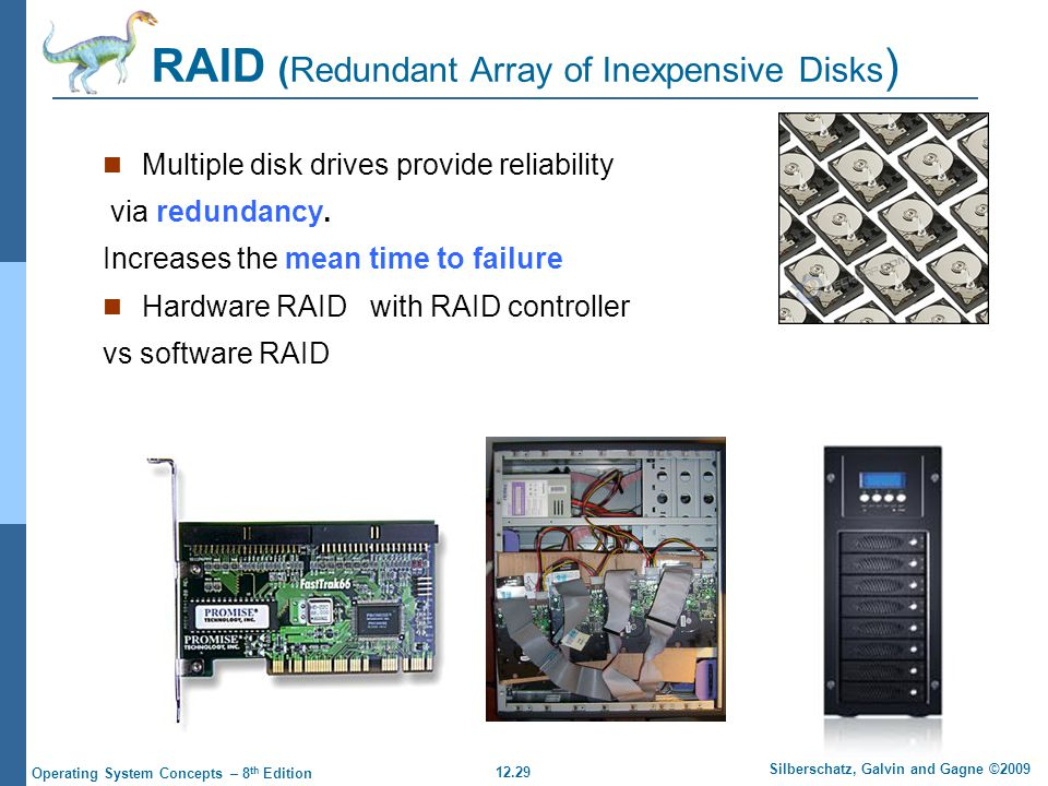 12.29 Silberschatz, Galvin and Gagne ©2009 Operating System Concepts – 8 th Edition RAID (Redundant Array of Inexpensive Disks ) Multiple disk drives provide reliability via redundancy.