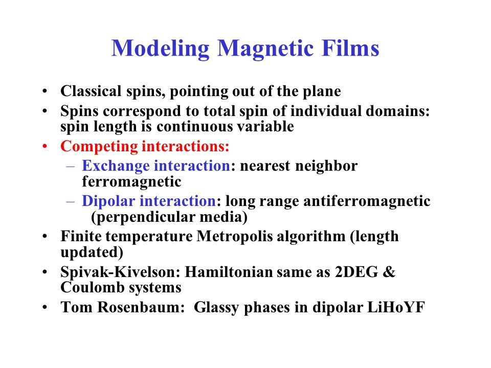 Modeling Magnetic Films Classical spins, pointing out of the plane Spins correspond to total spin of individual domains: spin length is continuous variable Competing interactions: –Exchange interaction: nearest neighbor ferromagnetic –Dipolar interaction: long range antiferromagnetic (perpendicular media) Finite temperature Metropolis algorithm (length updated) Spivak-Kivelson: Hamiltonian same as 2DEG & Coulomb systems Tom Rosenbaum: Glassy phases in dipolar LiHoYF