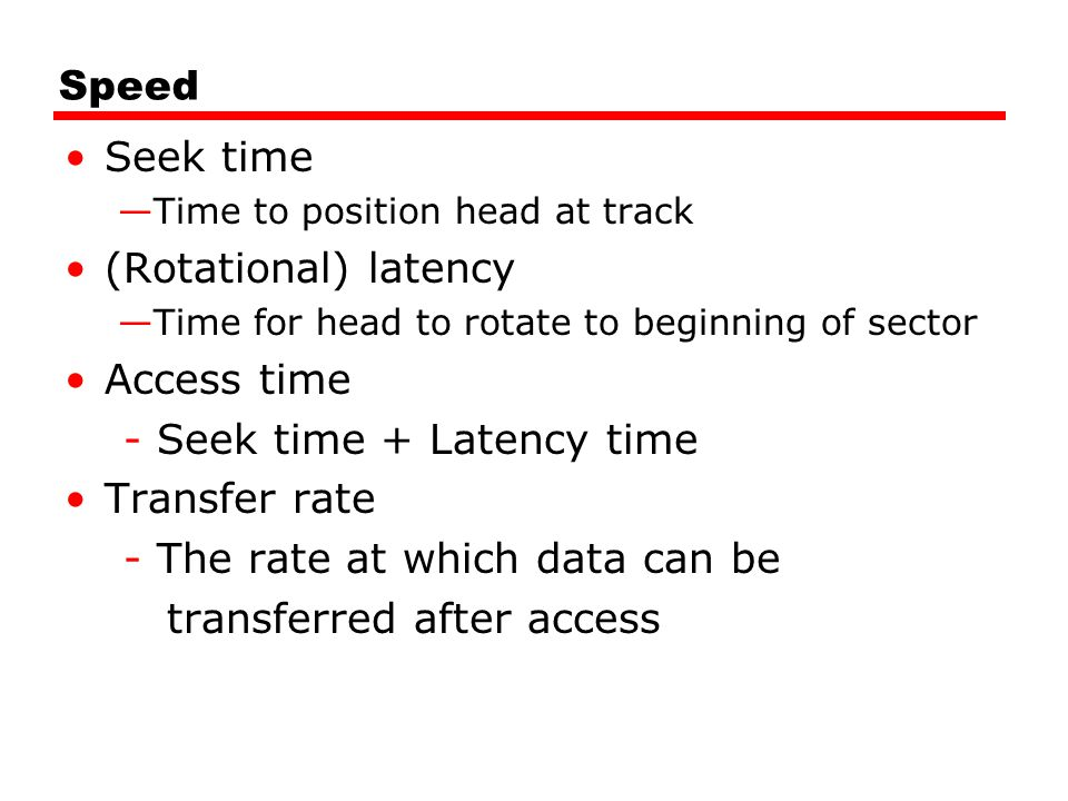 Speed Seek time —Time to position head at track (Rotational) latency —Time for head to rotate to beginning of sector Access time - Seek time + Latency