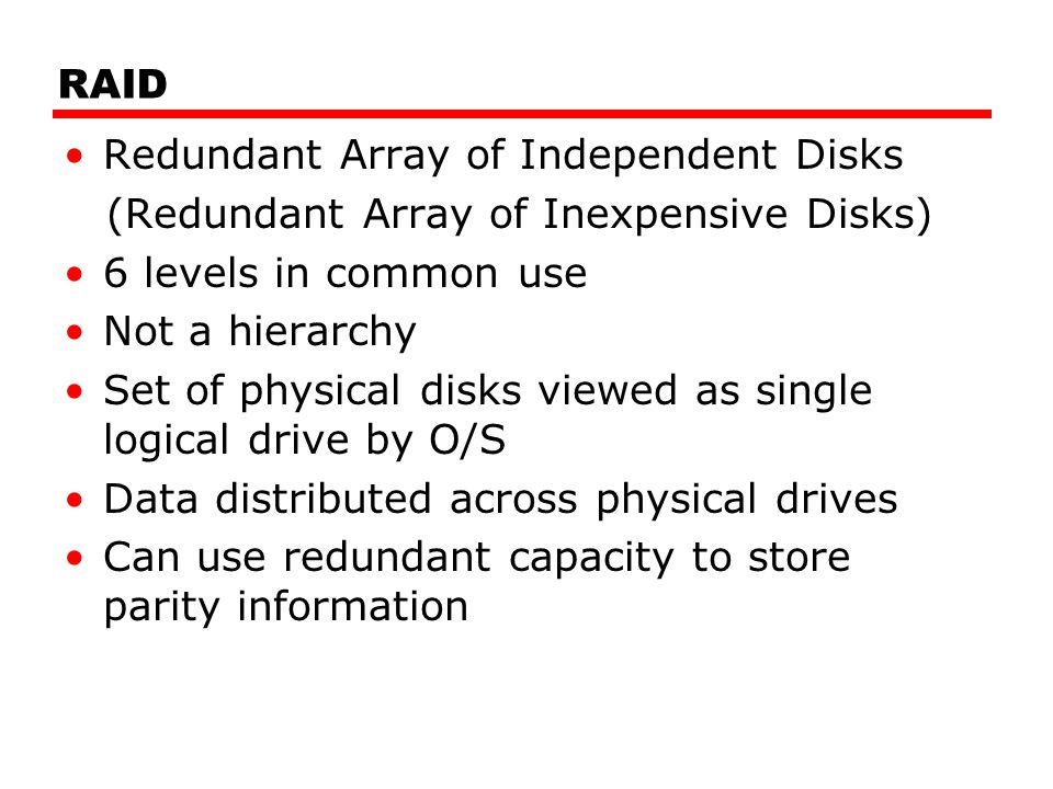RAID Redundant Array of Independent Disks (Redundant Array of Inexpensive Disks) 6 levels in common use Not a hierarchy Set of physical disks viewed a