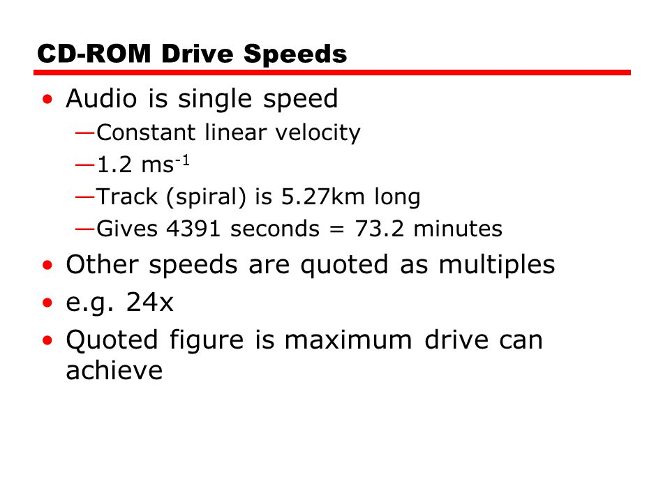 CD-ROM Drive Speeds Audio is single speed —Constant linear velocity —1.2 ms -1 —Track (spiral) is 5.27km long —Gives 4391 seconds = 73.2 minutes Other