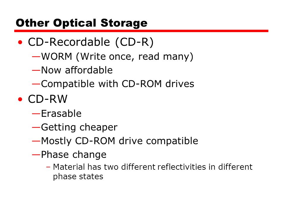 Other Optical Storage CD-Recordable (CD-R) —WORM (Write once, read many) —Now affordable —Compatible with CD-ROM drives CD-RW —Erasable —Getting cheap