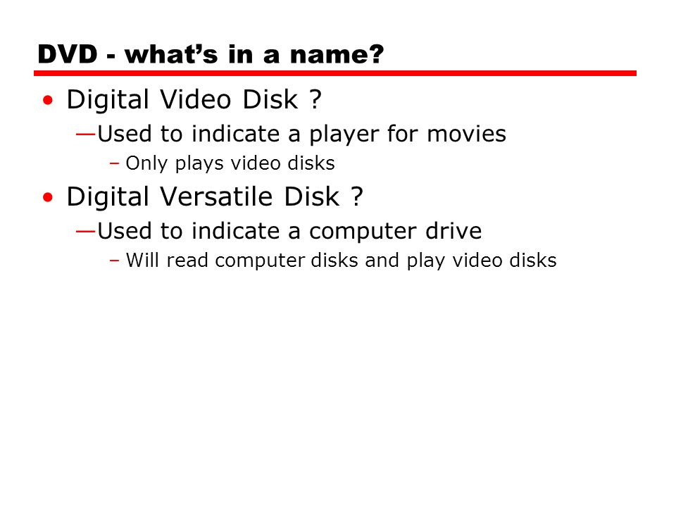 DVD - what's in a name? Digital Video Disk ? —Used to indicate a player for movies –Only plays video disks Digital Versatile Disk ? —Used to indicate