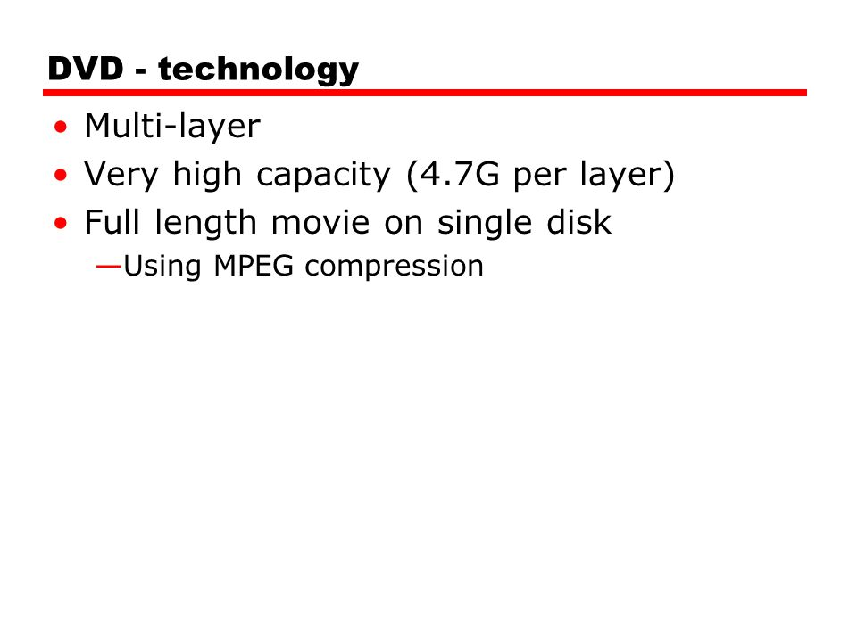 DVD - technology Multi-layer Very high capacity (4.7G per layer) Full length movie on single disk —Using MPEG compression