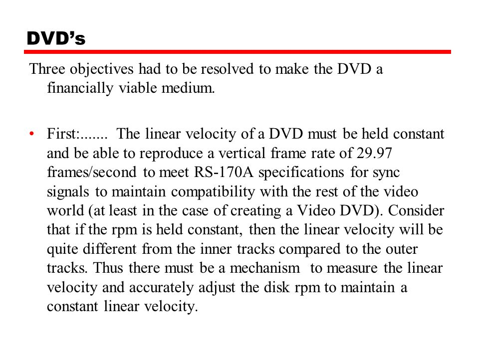 DVD's Three objectives had to be resolved to make the DVD a financially viable medium. First:....... The linear velocity of a DVD must be held constan