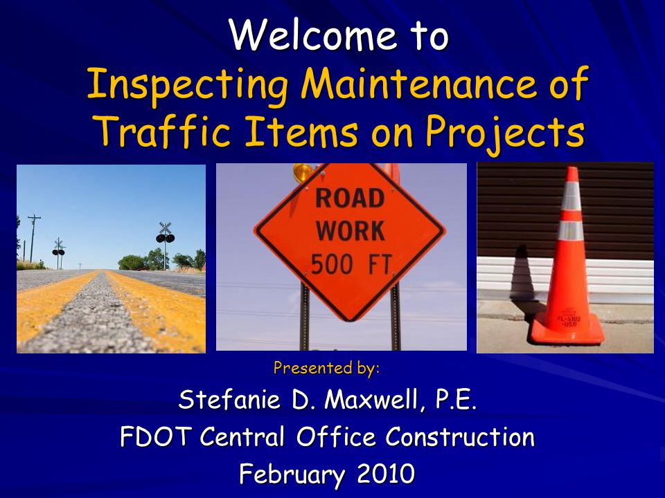 Welcome to Inspecting Maintenance of Traffic Items on Projects Presented by: Stefanie D. Maxwell, P.E. FDOT Central Office Construction February 2010