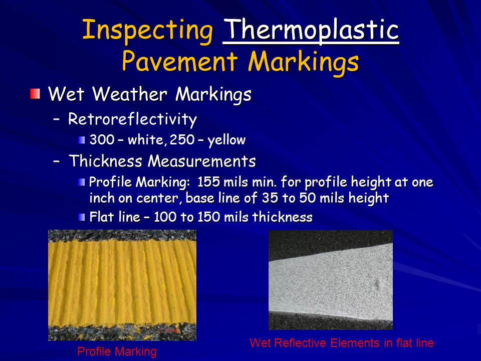 Inspecting Thermoplastic Pavement Markings Wet Weather Markings – –Retroreflectivity 300 – white, 250 – yellow –Thickness Measurements Profile Marking