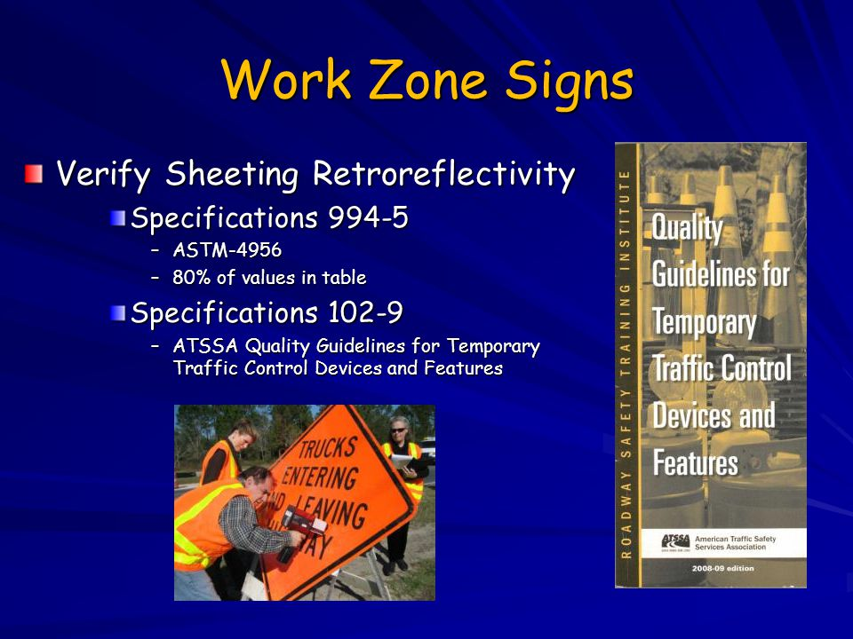 Work Zone Signs Verify Sheeting Retroreflectivity Specifications 994-5 –ASTM-4956 –80% of values in table Specifications 102-9 –ATSSA Quality Guidelin