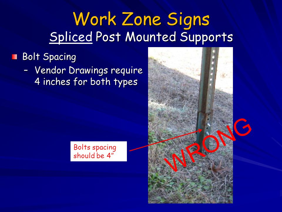Work Zone Signs Post Mounted Supports Work Zone Signs Spliced Post Mounted Supports Bolt Spacing –Vendor Drawings require 4 inches for both types Bolt