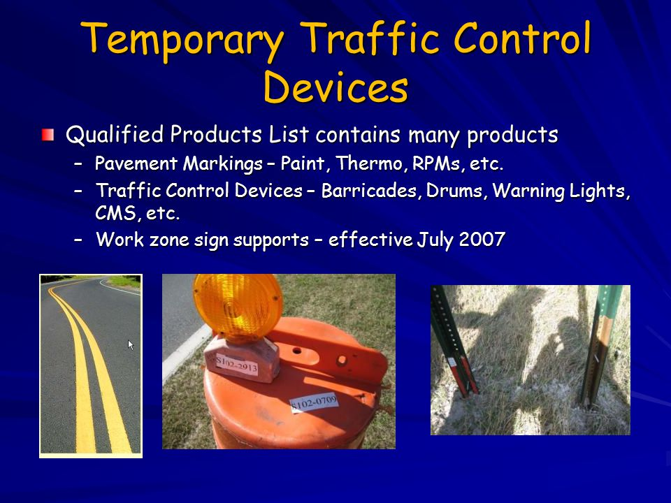Temporary Traffic Control Devices Qualified Products List contains many products –Pavement Markings – Paint, Thermo, RPMs, etc. –Traffic Control Devic