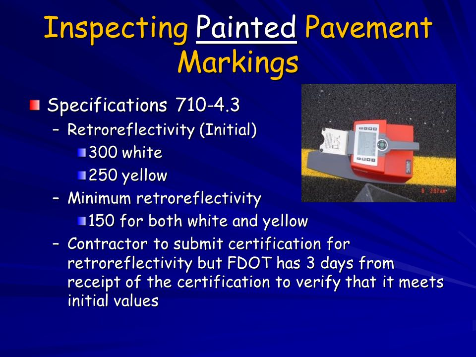 Inspecting Painted Pavement Markings Specifications 710-4.3 –Retroreflectivity (Initial) 300 white 250 yellow –Minimum retroreflectivity 150 for both