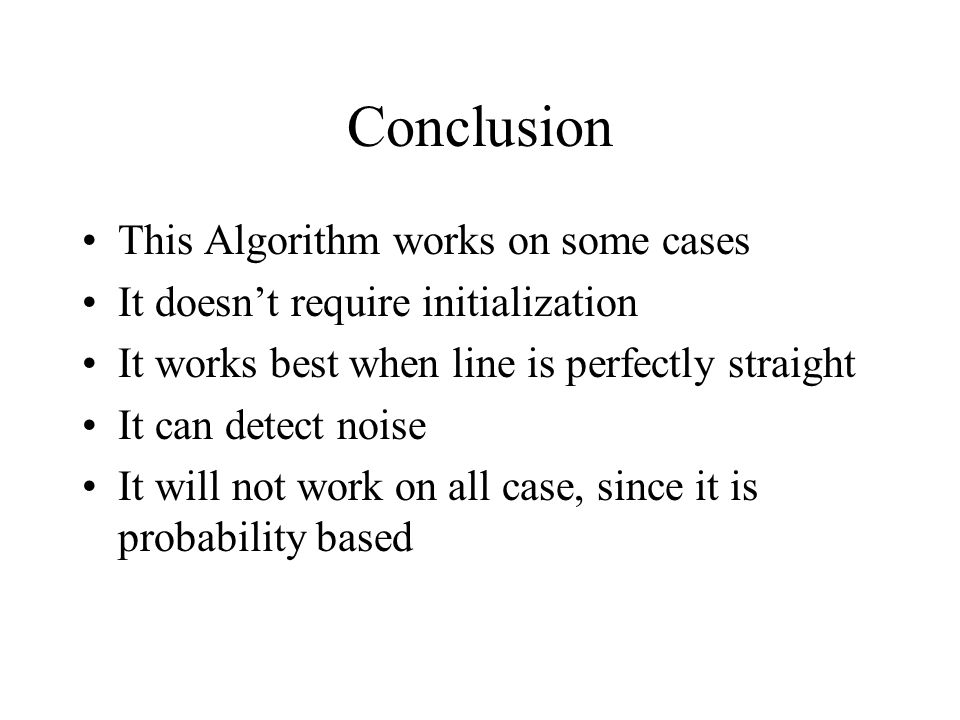 Conclusion This Algorithm works on some cases It doesn't require initialization It works best when line is perfectly straight It can detect noise It w
