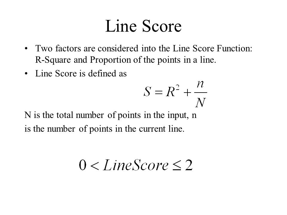 Line Score Two factors are considered into the Line Score Function: R-Square and Proportion of the points in a line. Line Score is defined as N is the