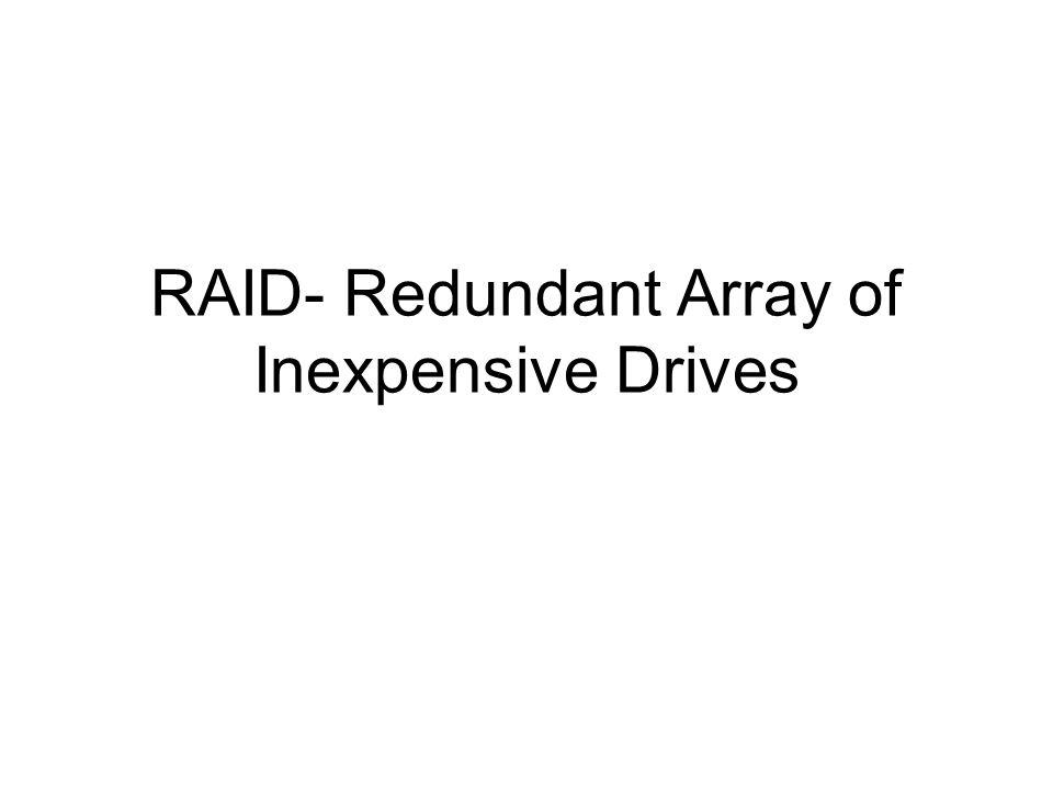 RAID- Redundant Array of Inexpensive Drives