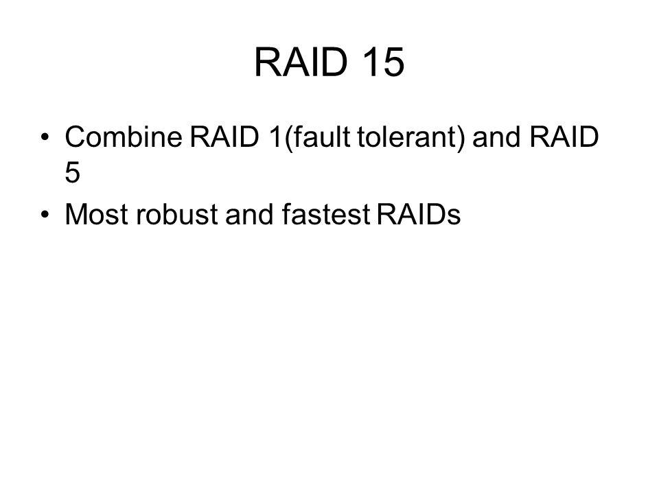 RAID 15 Combine RAID 1(fault tolerant) and RAID 5 Most robust and fastest RAIDs