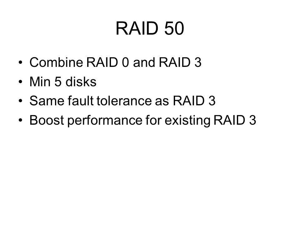 RAID 50 Combine RAID 0 and RAID 3 Min 5 disks Same fault tolerance as RAID 3 Boost performance for existing RAID 3