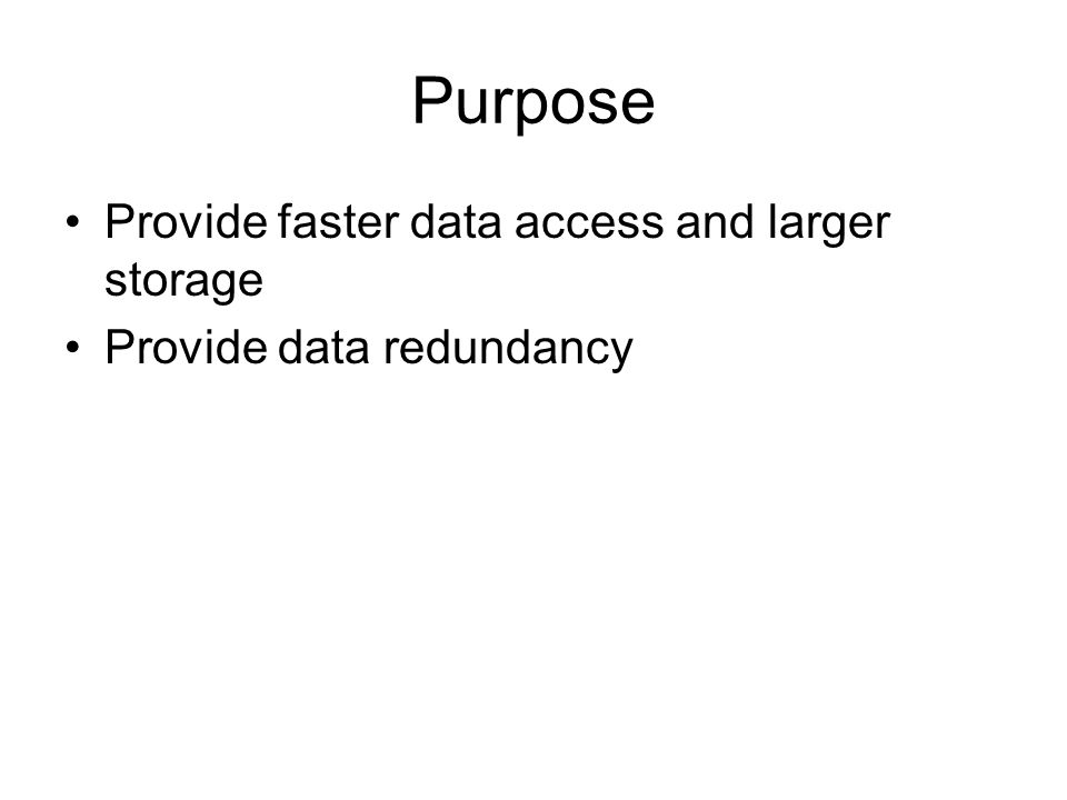 Purpose Provide faster data access and larger storage Provide data redundancy