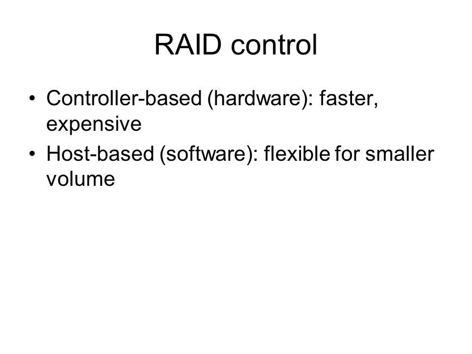 RAID control Controller-based (hardware): faster, expensive Host-based (software): flexible for smaller volume