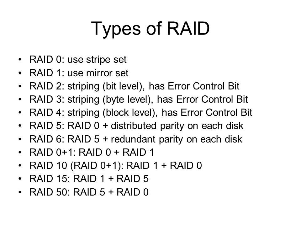 Types of RAID RAID 0: use stripe set RAID 1: use mirror set RAID 2: striping (bit level), has Error Control Bit RAID 3: striping (byte level), has Error Control Bit RAID 4: striping (block level), has Error Control Bit RAID 5: RAID 0 + distributed parity on each disk RAID 6: RAID 5 + redundant parity on each disk RAID 0+1: RAID 0 + RAID 1 RAID 10 (RAID 0+1): RAID 1 + RAID 0 RAID 15: RAID 1 + RAID 5 RAID 50: RAID 5 + RAID 0