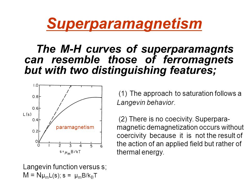 Superparamagnetism The M-H curves of superparamagnts can resemble those of ferromagnets but with two distinguishing features; Langevin function versus