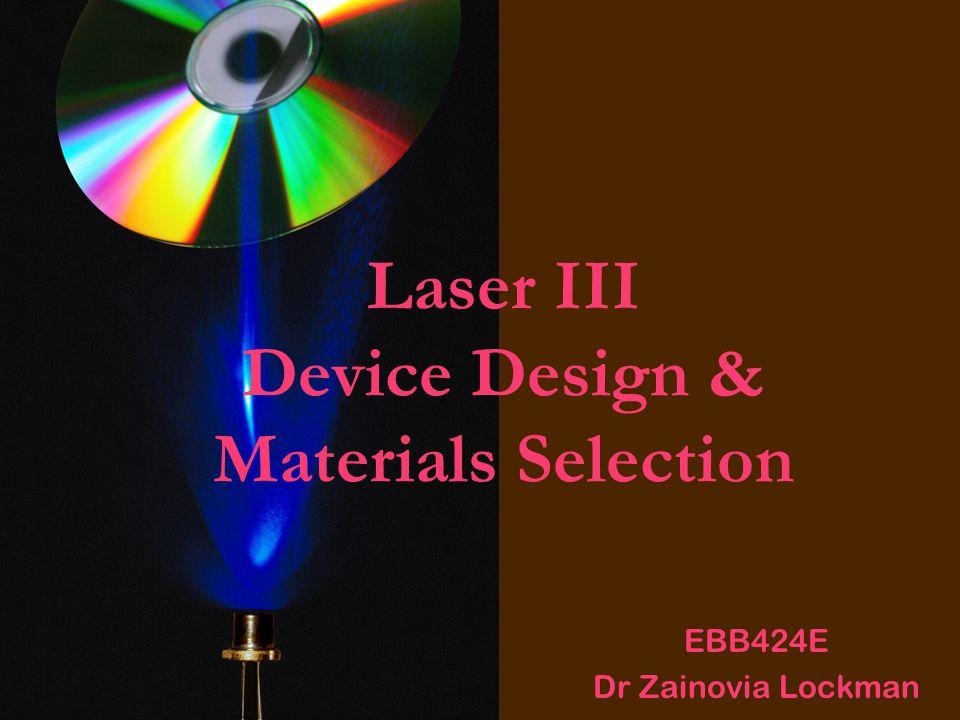 Laser III Device Design & Materials Selection EBB424E Dr Zainovia Lockman