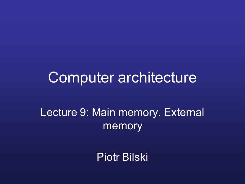 Computer architecture Lecture 9: Main memory. External memory Piotr Bilski